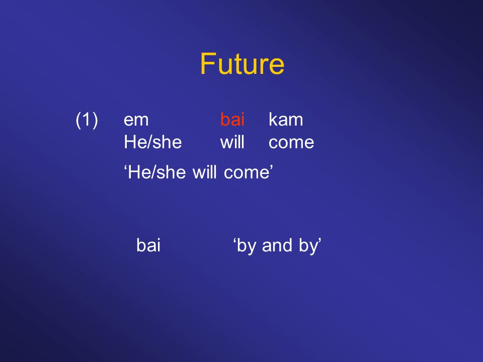 Future (1)embaikam He/shewillcome 'He/she will come' bai'by and by'