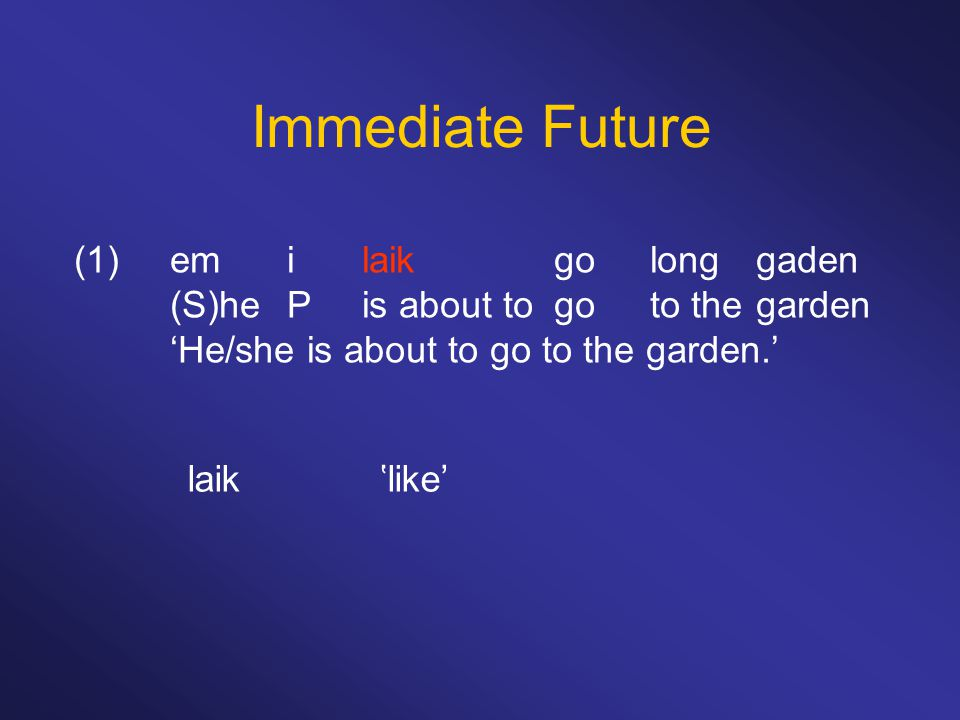 Immediate Future (1)em ilaikgolong gaden (S)he Pis about togoto the garden 'He/she is about to go to the garden.' laik'like'
