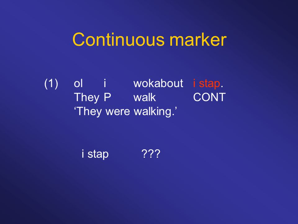 Continuous marker (1)oliwokabouti stap. TheyPwalkCONT 'They were walking.' i stap???