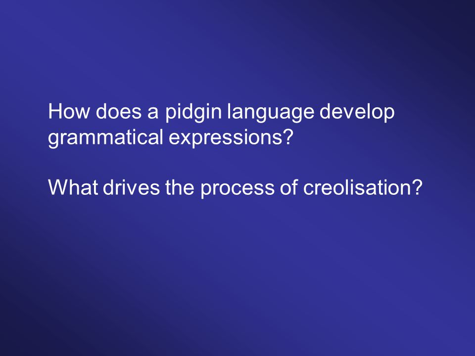How does a pidgin language develop grammatical expressions? What drives the process of creolisation?