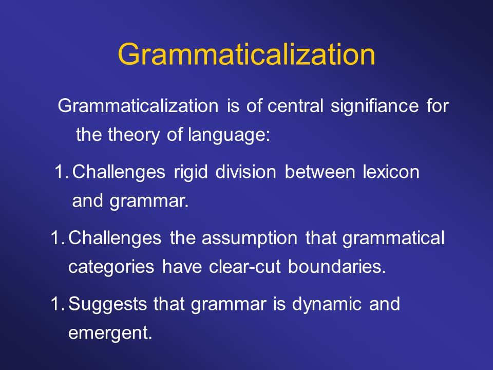 Grammaticalization Grammaticalization is of central signifiance for the theory of language: 1.Challenges rigid division between lexicon and grammar. 1