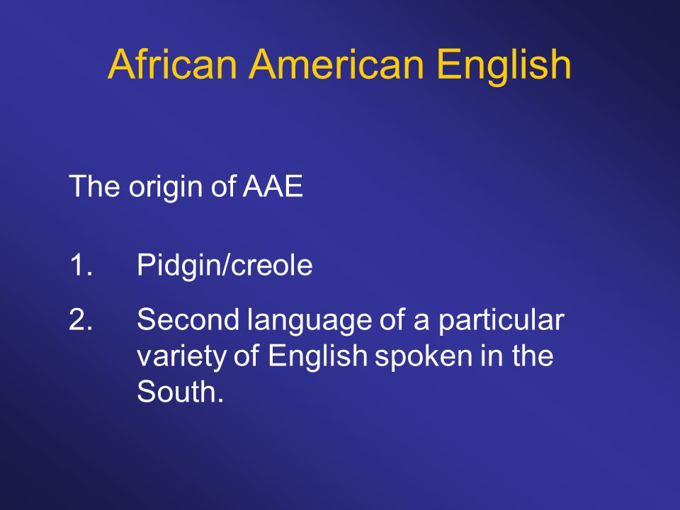 The origin of AAE 1.Pidgin/creole 2.Second language of a particular variety of English spoken in the South.