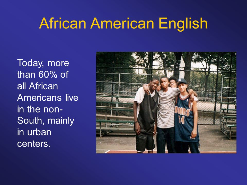 African American English Today, more than 60% of all African Americans live in the non- South, mainly in urban centers.