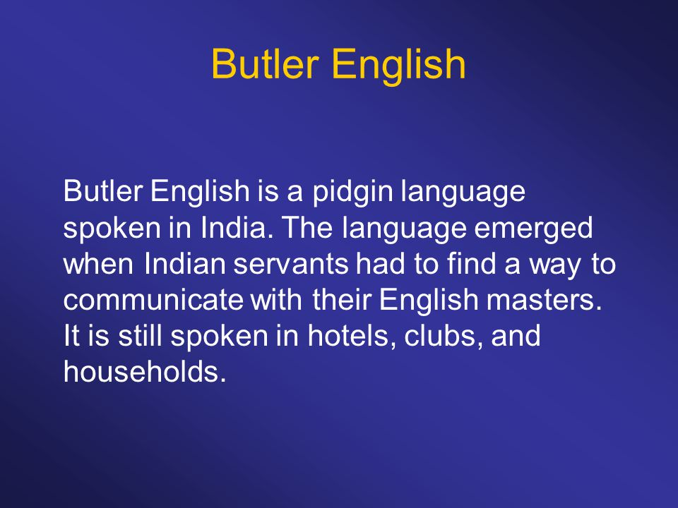 Butler English Butler English is a pidgin language spoken in India. The language emerged when Indian servants had to find a way to communicate with th