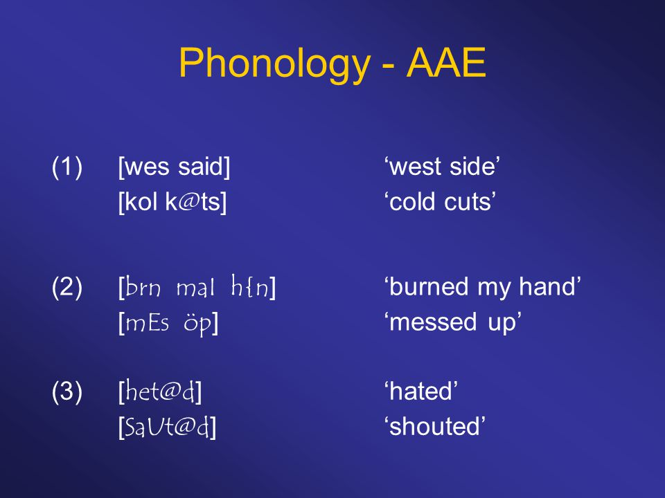 Phonology - AAE (1)[wes said]'west side' [kol k@ts]'cold cuts' (2)[brn maI h{n]'burned my hand' [mEs öp]'messed up' (3)[het@d]'hated' [SaUt@d]'shouted