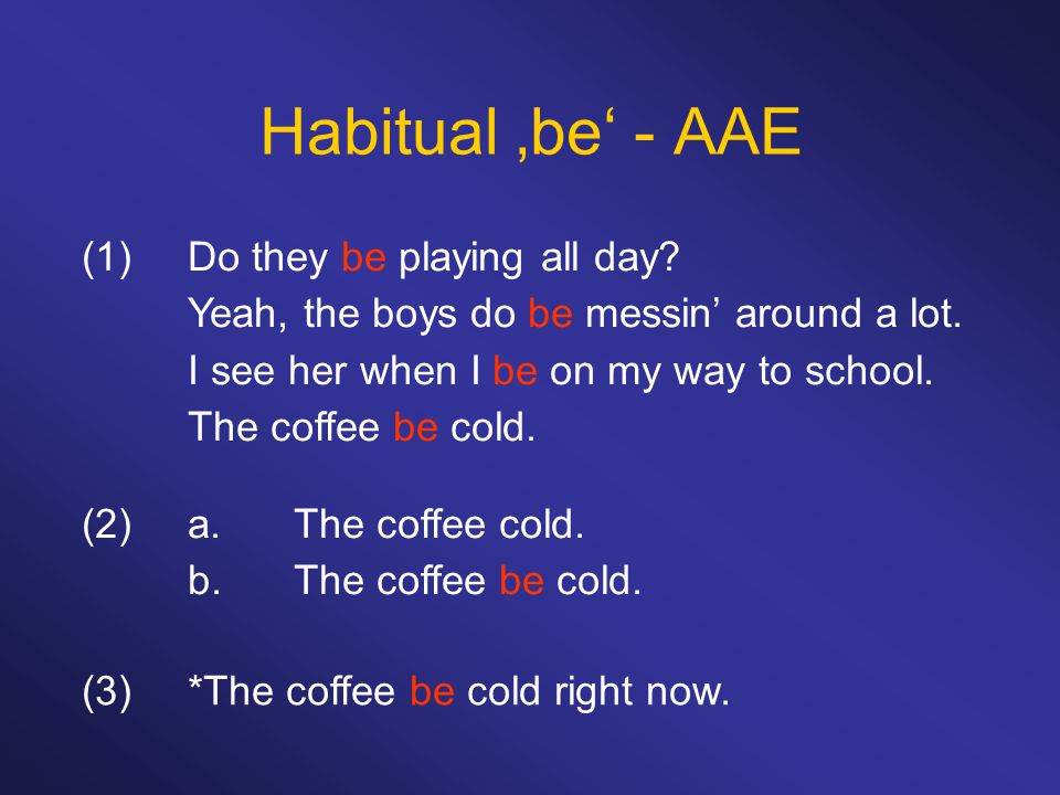 Habitual 'be' - AAE (1)Do they be playing all day? Yeah, the boys do be messin' around a lot. I see her when I be on my way to school. The coffee be c