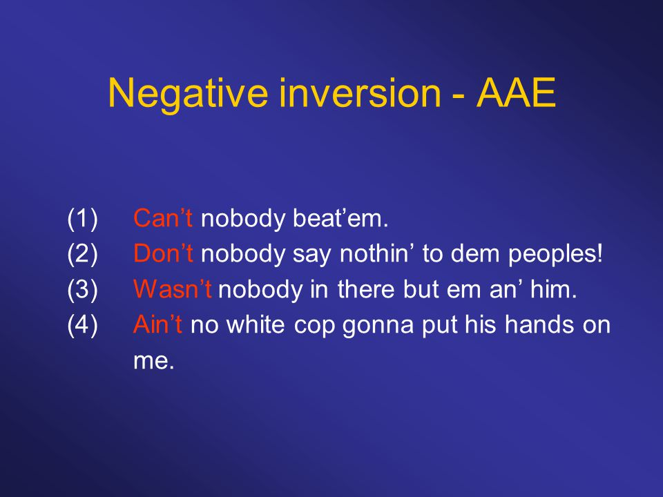 Negative inversion - AAE (1)Can't nobody beat'em. (2)Don't nobody say nothin' to dem peoples! (3)Wasn't nobody in there but em an' him. (4)Ain't no wh