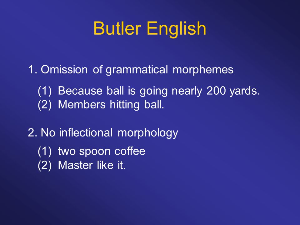 Butler English 1. Omission of grammatical morphemes (1)Because ball is going nearly 200 yards. (2)Members hitting ball. 2. No inflectional morphology