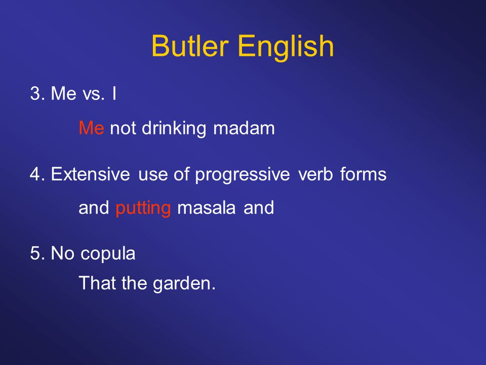 Butler English 3. Me vs. I Me not drinking madam 4. Extensive use of progressive verb forms and putting masala and 5. No copula That the garden.