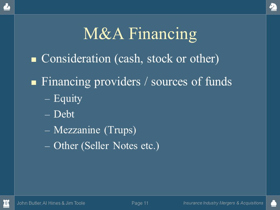 John Butler, Al Hines & Jim Toole Insurance Industry Mergers & Acquisitions Page 11 M&A Financing Consideration (cash, stock or other) Financing providers / sources of funds – Equity – Debt – Mezzanine (Trups) – Other (Seller Notes etc.)