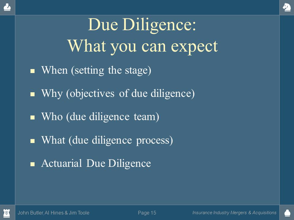 John Butler, Al Hines & Jim Toole Insurance Industry Mergers & Acquisitions Page 15 Due Diligence: What you can expect When (setting the stage) Why (objectives of due diligence) Who (due diligence team) What (due diligence process) Actuarial Due Diligence