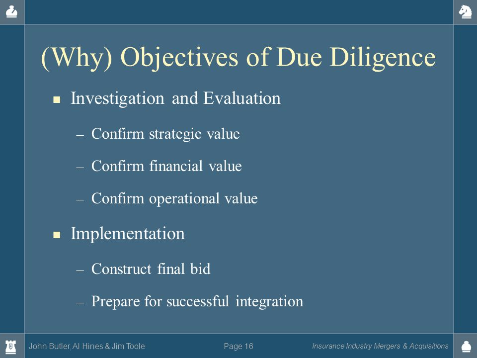 John Butler, Al Hines & Jim Toole Insurance Industry Mergers & Acquisitions Page 16 (Why) Objectives of Due Diligence Investigation and Evaluation – Confirm strategic value – Confirm financial value – Confirm operational value Implementation – Construct final bid – Prepare for successful integration