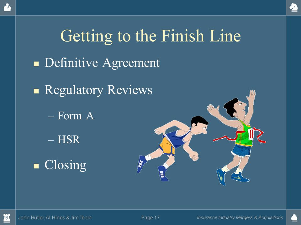 John Butler, Al Hines & Jim Toole Insurance Industry Mergers & Acquisitions Page 17 Getting to the Finish Line Definitive Agreement Regulatory Reviews