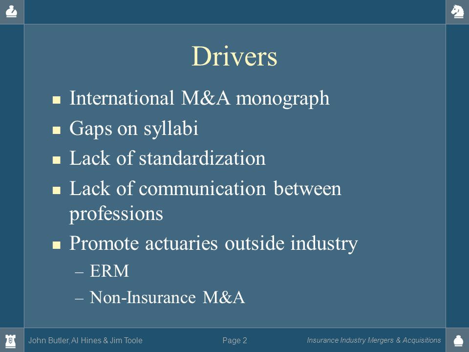John Butler, Al Hines & Jim Toole Insurance Industry Mergers & Acquisitions Page 2 Drivers International M&A monograph Gaps on syllabi Lack of standardization Lack of communication between professions Promote actuaries outside industry – ERM – Non-Insurance M&A