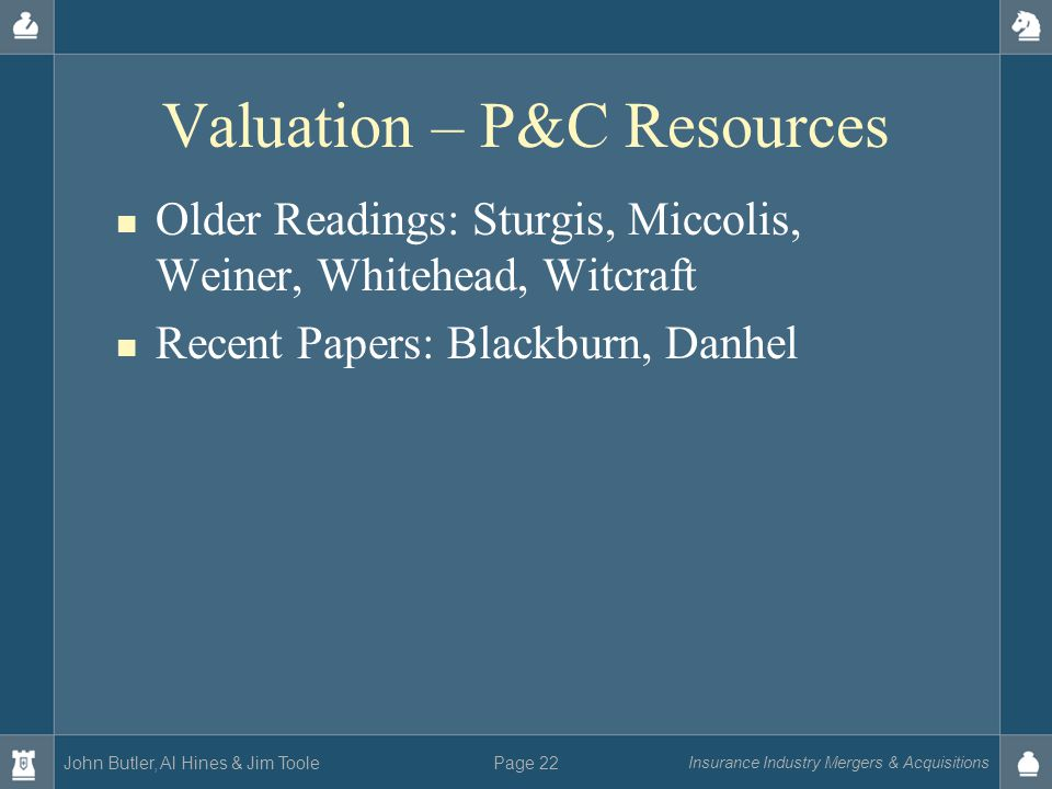 John Butler, Al Hines & Jim Toole Insurance Industry Mergers & Acquisitions Page 22 Valuation – P&C Resources Older Readings: Sturgis, Miccolis, Weiner, Whitehead, Witcraft Recent Papers: Blackburn, Danhel