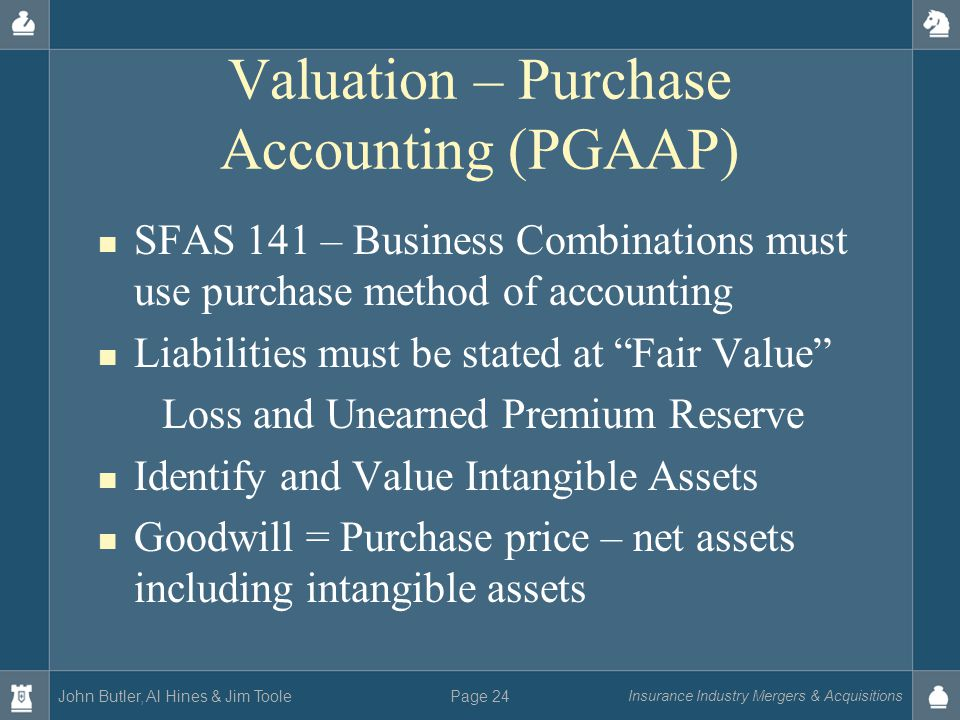 John Butler, Al Hines & Jim Toole Insurance Industry Mergers & Acquisitions Page 24 Valuation – Purchase Accounting (PGAAP) SFAS 141 – Business Combinations must use purchase method of accounting Liabilities must be stated at Fair Value Loss and Unearned Premium Reserve Identify and Value Intangible Assets Goodwill = Purchase price – net assets including intangible assets