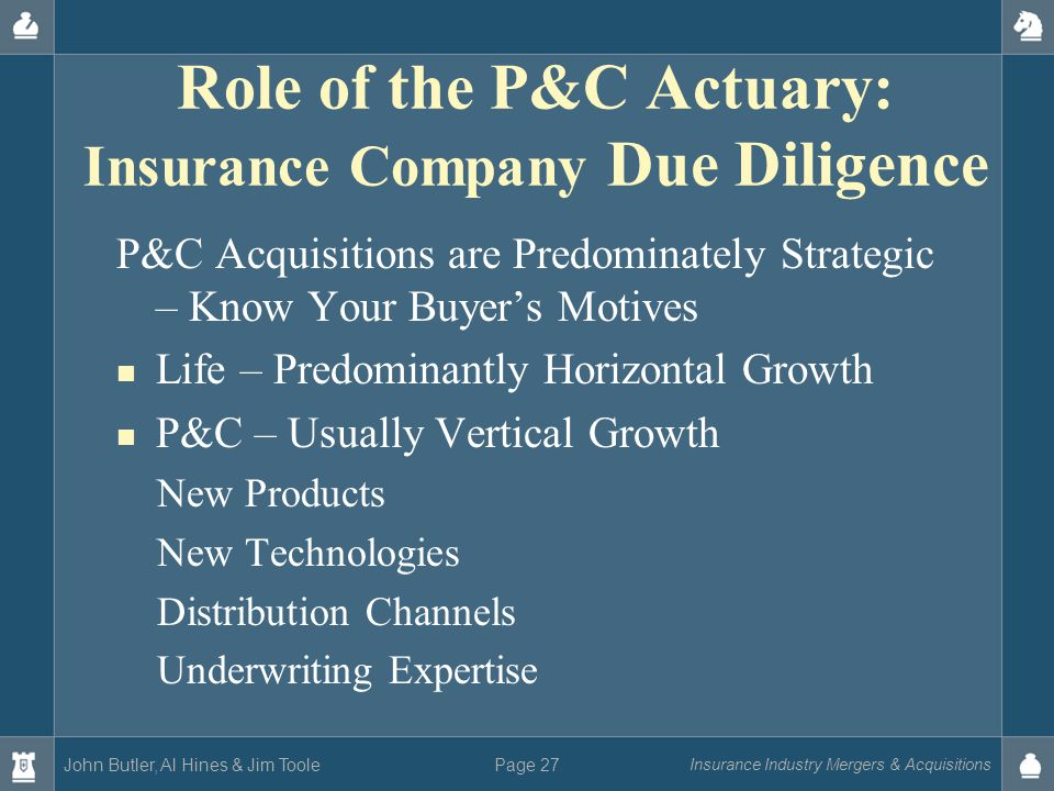 John Butler, Al Hines & Jim Toole Insurance Industry Mergers & Acquisitions Page 27 Role of the P&C Actuary: Insurance Company Due Diligence P&C Acquisitions are Predominately Strategic – Know Your Buyer's Motives Life – Predominantly Horizontal Growth P&C – Usually Vertical Growth New Products New Technologies Distribution Channels Underwriting Expertise