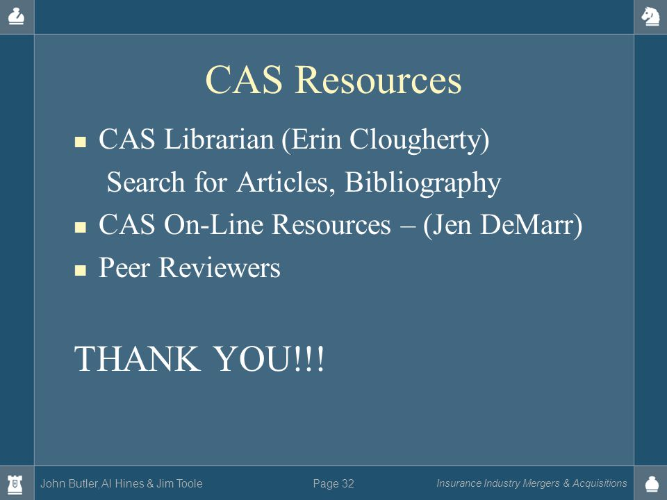 John Butler, Al Hines & Jim Toole Insurance Industry Mergers & Acquisitions Page 32 CAS Resources CAS Librarian (Erin Clougherty) Search for Articles, Bibliography CAS On-Line Resources – (Jen DeMarr) Peer Reviewers THANK YOU!!!