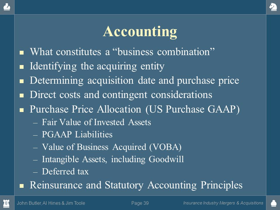 John Butler, Al Hines & Jim Toole Insurance Industry Mergers & Acquisitions Page 39 Accounting What constitutes a business combination Identifying the acquiring entity Determining acquisition date and purchase price Direct costs and contingent considerations Purchase Price Allocation (US Purchase GAAP) – Fair Value of Invested Assets – PGAAP Liabilities – Value of Business Acquired (VOBA) – Intangible Assets, including Goodwill – Deferred tax Reinsurance and Statutory Accounting Principles