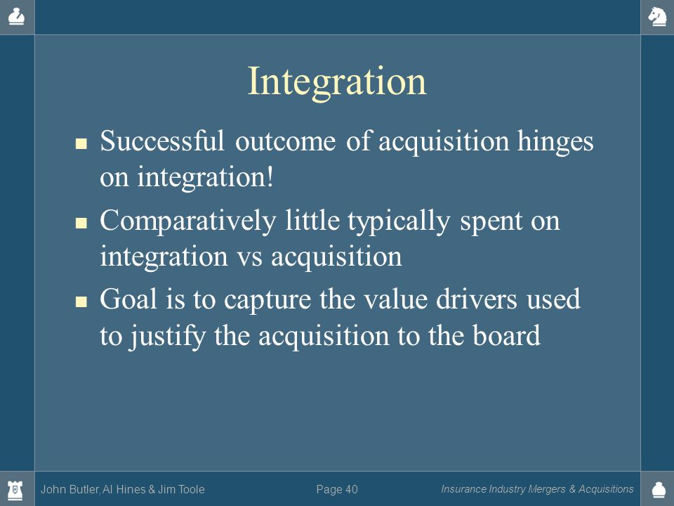 John Butler, Al Hines & Jim Toole Insurance Industry Mergers & Acquisitions Page 40 Integration Successful outcome of acquisition hinges on integratio