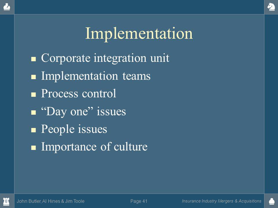 John Butler, Al Hines & Jim Toole Insurance Industry Mergers & Acquisitions Page 41 Implementation Corporate integration unit Implementation teams Pro