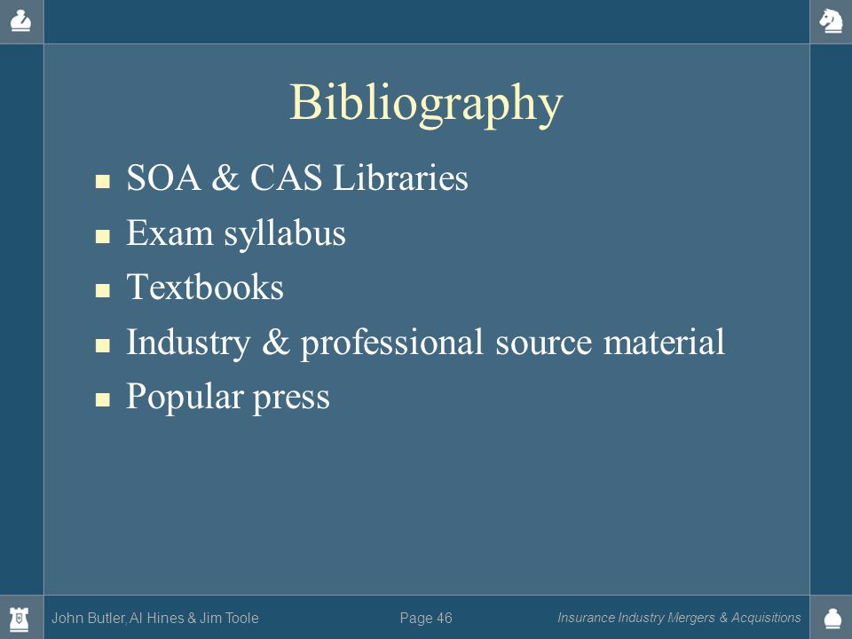 John Butler, Al Hines & Jim Toole Insurance Industry Mergers & Acquisitions Page 46 Bibliography SOA & CAS Libraries Exam syllabus Textbooks Industry & professional source material Popular press