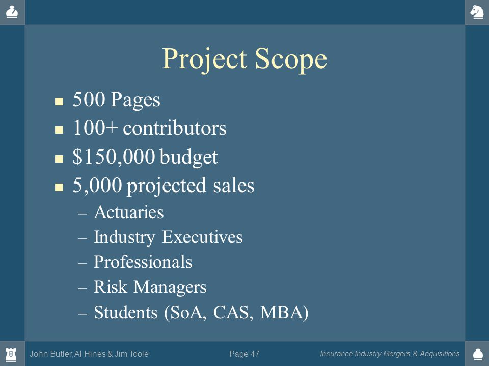 John Butler, Al Hines & Jim Toole Insurance Industry Mergers & Acquisitions Page 47 Project Scope 500 Pages 100+ contributors $150,000 budget 5,000 projected sales – Actuaries – Industry Executives – Professionals – Risk Managers – Students (SoA, CAS, MBA)