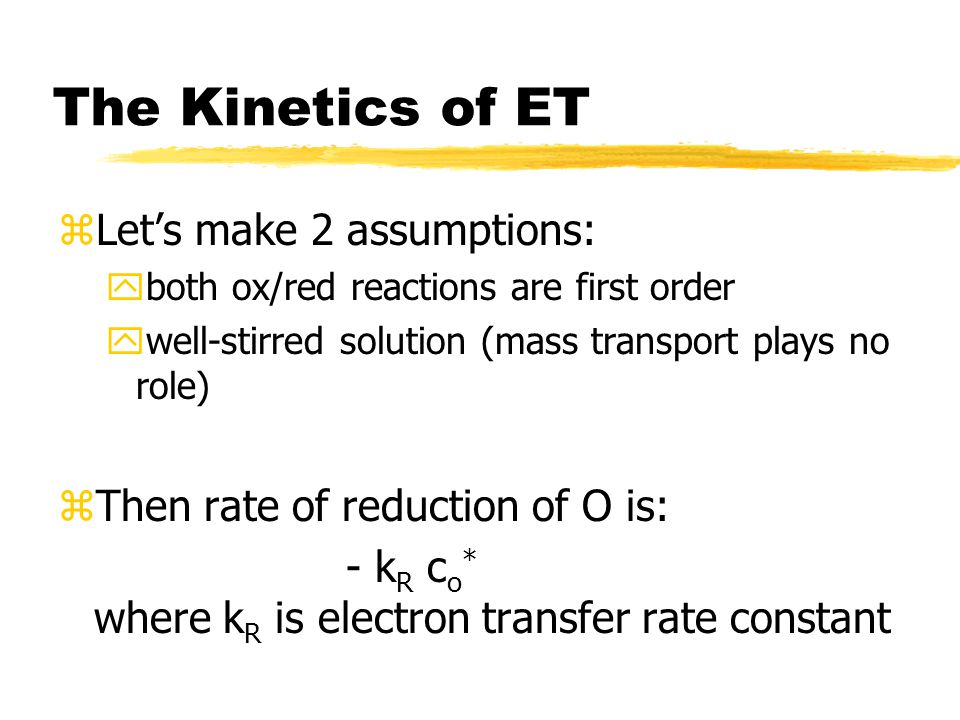 The Kinetics of ET zLet's make 2 assumptions: yboth ox/red reactions are first order ywell-stirred solution (mass transport plays no role) zThen rate of reduction of O is: - k R c o * where k R is electron transfer rate constant