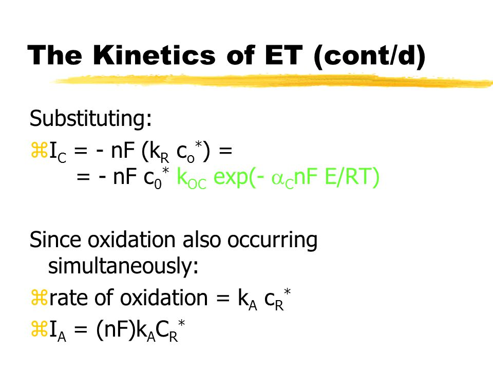 The Kinetics of ET (cont/d) Substituting: zI C = - nF (k R c o * ) = = - nF c 0 * k OC exp(-  C nF E/RT) Since oxidation also occurring simultaneously: zrate of oxidation = k A c R * zI A = (nF)k A C R *