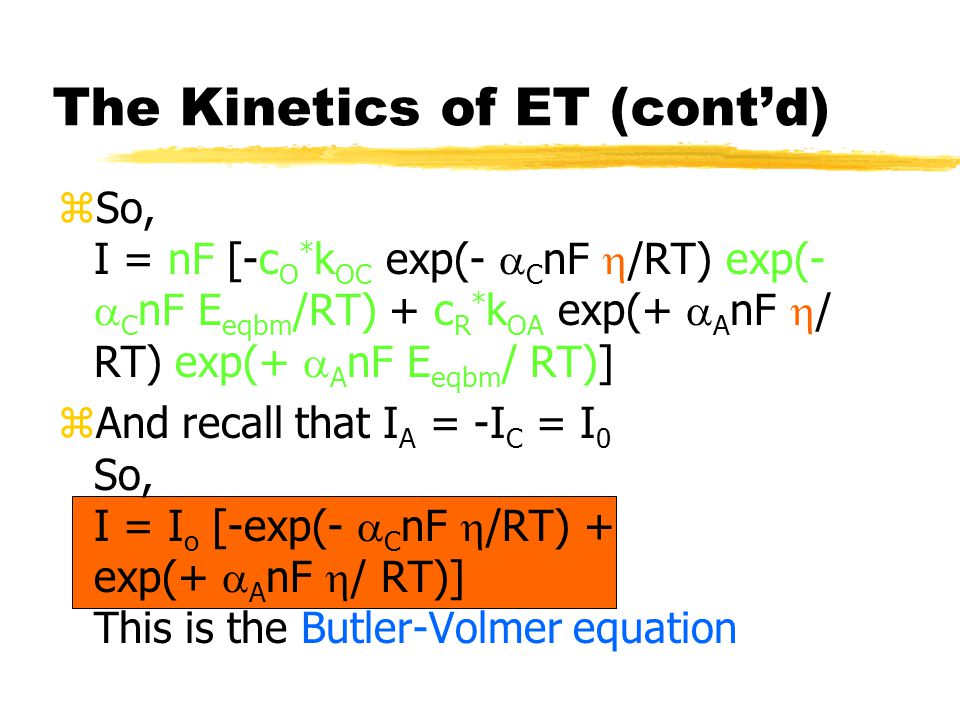 zAnd recall that I A = -I C = I 0 So, I = I o [-exp(-  C nF  /RT) + exp(+  A nF  / RT)] This is the Butler-Volmer equation The Kinetics of ET (cont'd)
