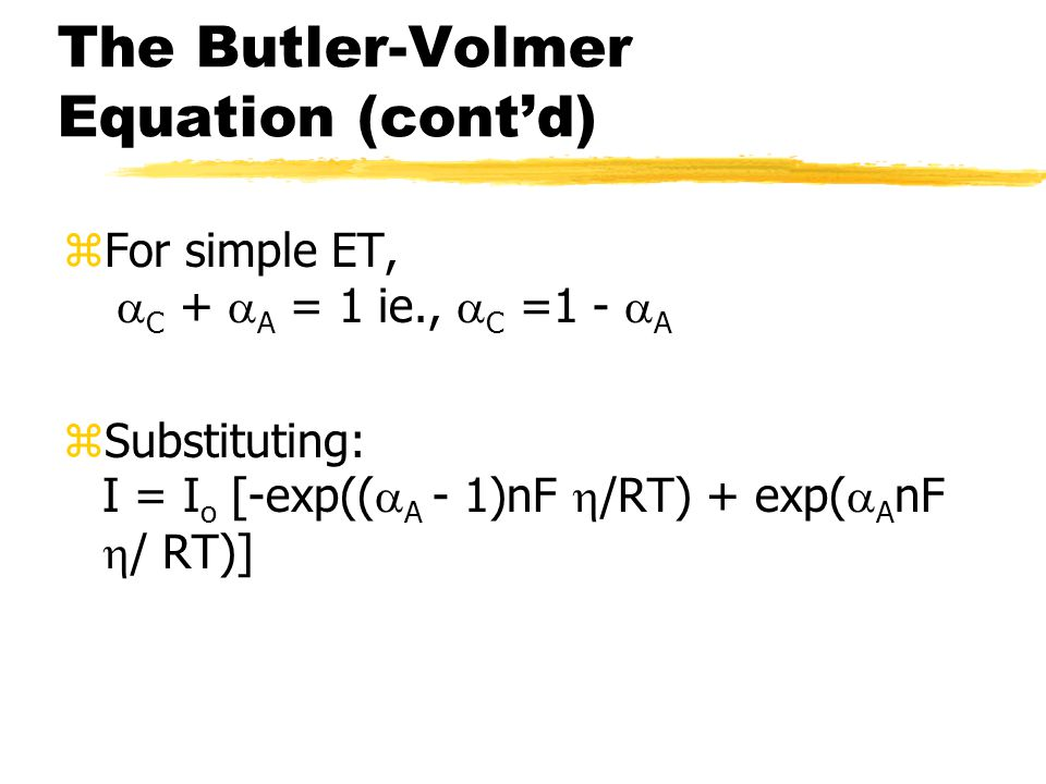 The Butler-Volmer Equation (cont'd) zFor simple ET,  C +  A = 1 ie.,  C =1 -  A zSubstituting: I = I o [-exp((  A - 1)nF  /RT) + exp(  A nF  / RT)]