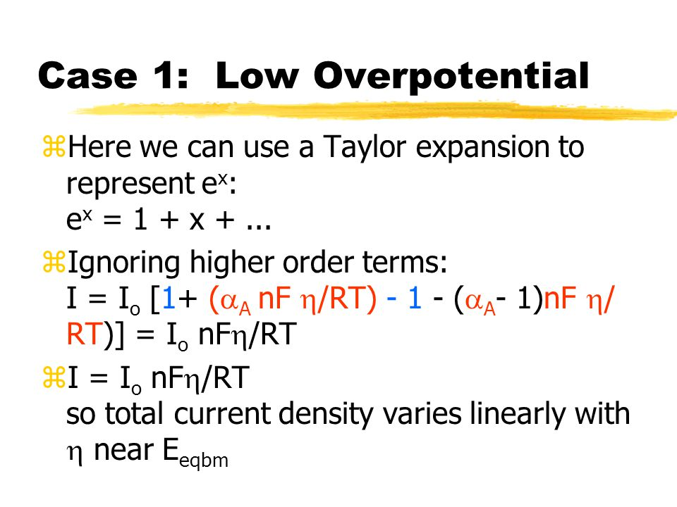 Case 1: Low Overpotential zHere we can use a Taylor expansion to represent e x : e x = 1 + x +...