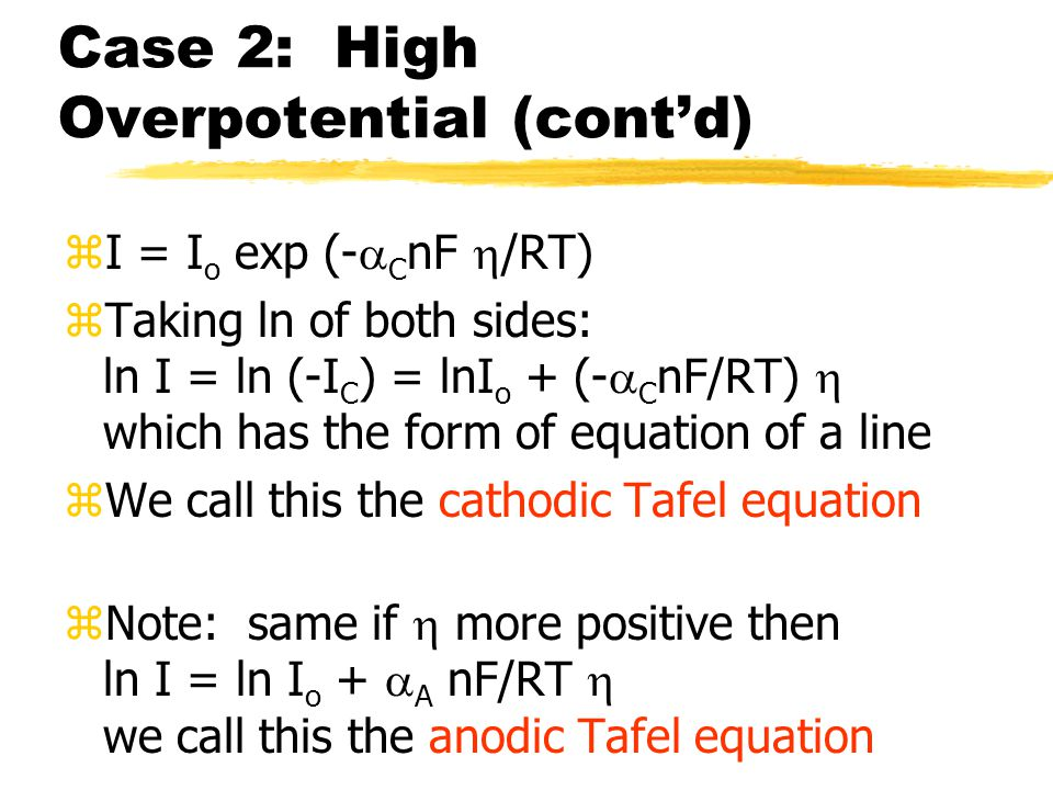Case 2: High Overpotential (cont'd) zI = I o exp (-  C nF  /RT) zTaking ln of both sides: ln I = ln (-I C ) = lnI o + (-  C nF/RT)  which has the form of equation of a line zWe call this the cathodic Tafel equation zNote: same if  more positive then ln I = ln I o +  A nF/RT  we call this the anodic Tafel equation
