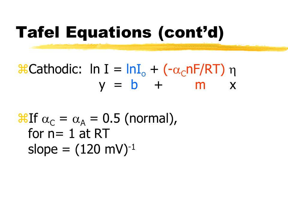 Tafel Equations (cont'd) zCathodic: ln I = lnI o + (-  C nF/RT)  y = b + m x zIf  C =  A = 0.5 (normal), for n= 1 at RT slope = (120 mV) -1
