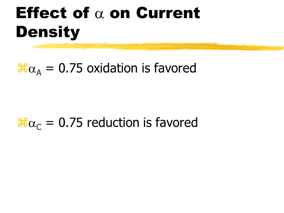 Effect of  on Current Density z  A = 0.75 oxidation is favored z  C = 0.75 reduction is favored