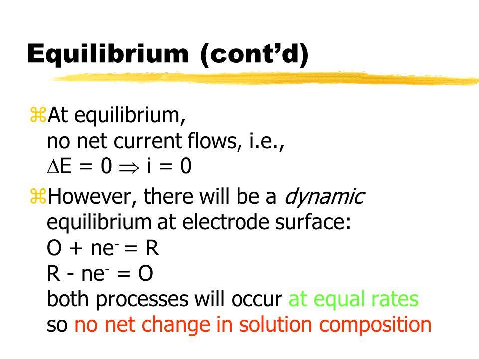 Equilibrium (cont'd) zAt equilibrium, no net current flows, i.e.,  E = 0  i = 0 zHowever, there will be a dynamic equilibrium at electrode surface: O + ne - = R R - ne - = O both processes will occur at equal rates so no net change in solution composition