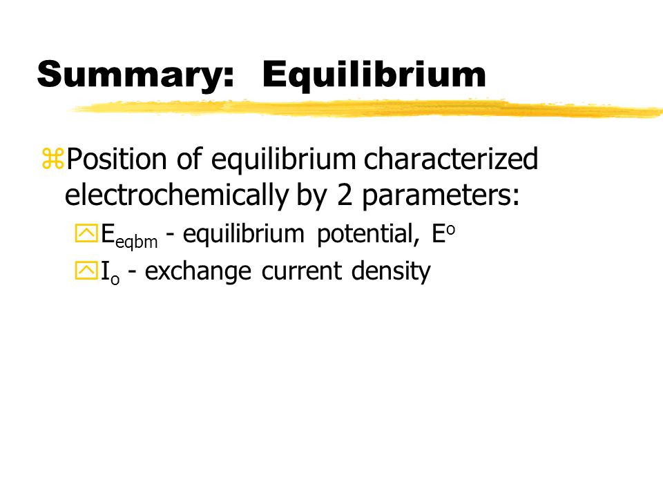 Summary: Equilibrium zPosition of equilibrium characterized electrochemically by 2 parameters: yE eqbm - equilibrium potential, E o yI o - exchange current density