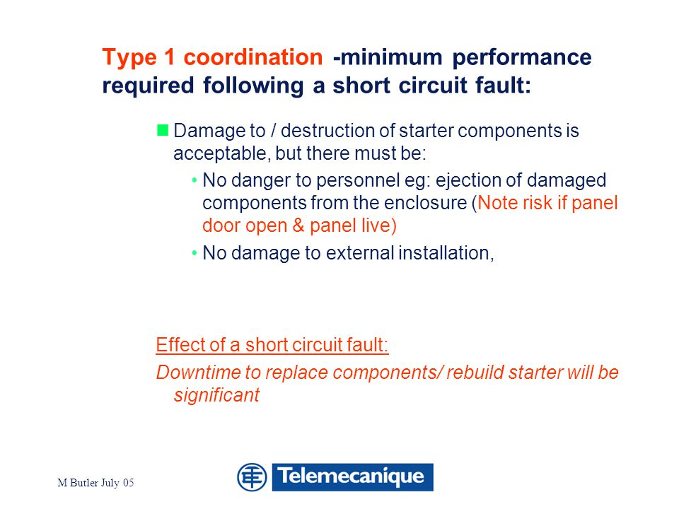 Division - Name - Date - Language 6 M Butler July 05 Type 2 coordination- minimum performance required after a short circuit Weld of contactor main contacts acceptable, provided weld is easily broken, and there must be: No damage to the installation No danger to personnel No need to replace components Effect of a short circuit fault: Downtime reduced, compared to type 1 coordination Checking contactor main pole contacts ( breaking tack welds if necessary) & replacing fuse links where used is required