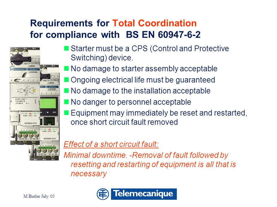 Division - Name - Date - Language 9 M Butler July 05 Telemecanique independently certified CPS Motor starters with Total coordination Single product solution TeSys model U up to 32A Single product solution with diagnostics Tesys model U with Multi- function module Single product solutions with AS-I capability Tesys model U with AS-i module Single product solutions with diagnostics and full communications capabiilty Tesys model U with Multifunction module and Modbus or Canbus coms module