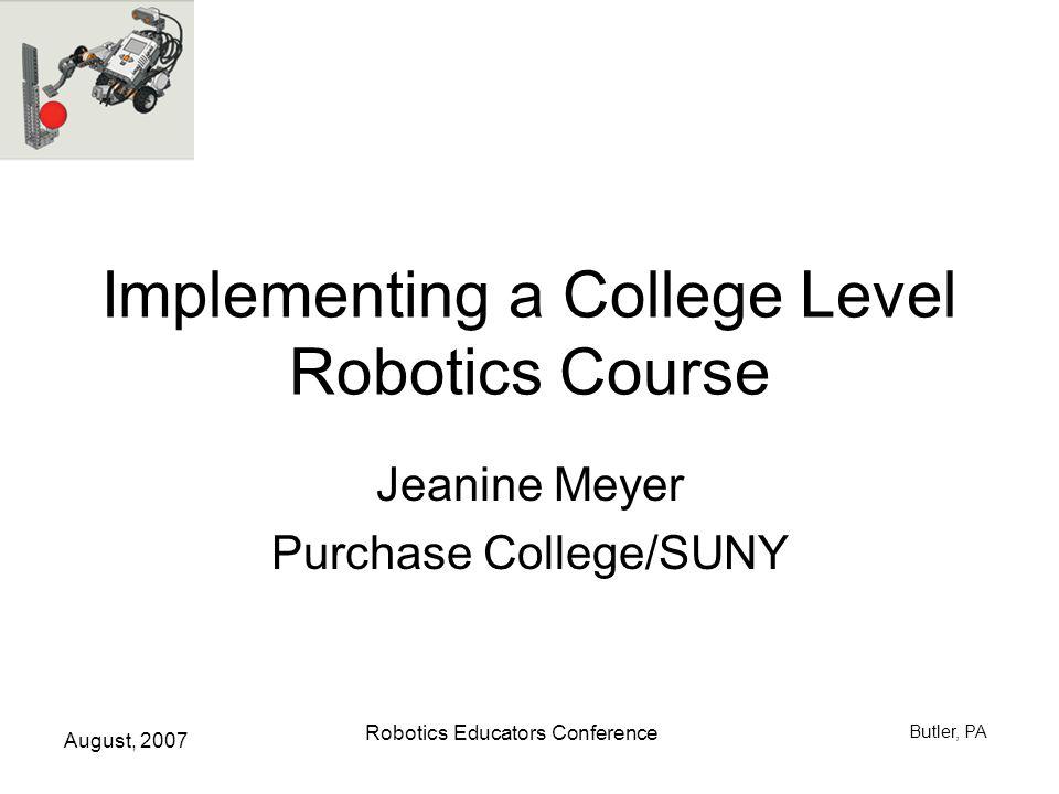 August, 2007 Robotics Educators Conference Butler, PA Course Components Listen & participate in lecture & discussion Propose, get approval and do library research & make presentation on robot topic –Making presentations is a goal by itself –1 page write-up Pay attention to news and make postings & reply to others on robot topics Build the assigned Mindstorm projects: teams Plan and complete original Mindstorm project: teams or individual [or different hardware] Midterm and Final