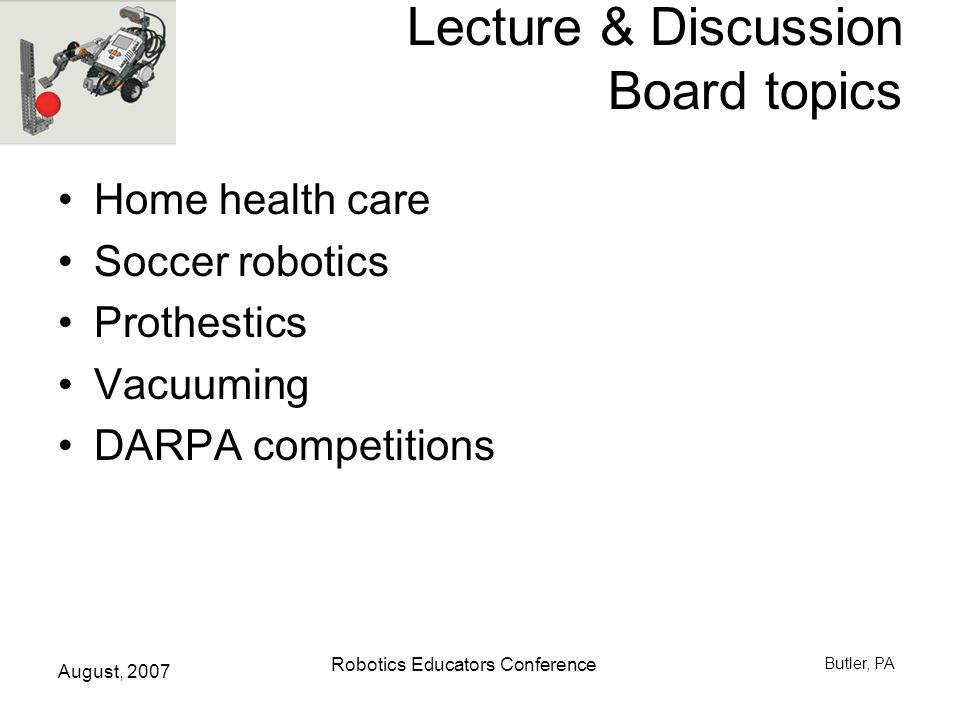 August, 2007 Robotics Educators Conference Butler, PA Lecture & Discussion Board topics Home health care Soccer robotics Prothestics Vacuuming DARPA competitions