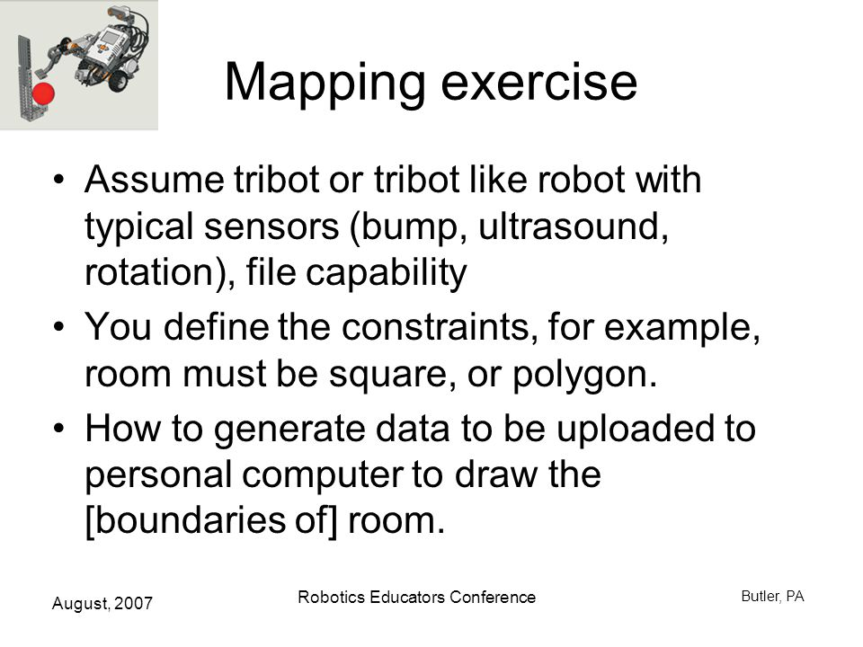August, 2007 Robotics Educators Conference Butler, PA Mapping exercise Assume tribot or tribot like robot with typical sensors (bump, ultrasound, rotation), file capability You define the constraints, for example, room must be square, or polygon.