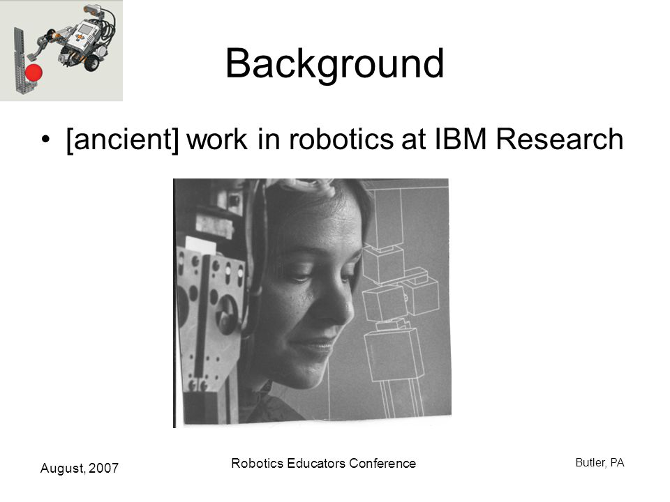 August, 2007 Robotics Educators Conference Butler, PA Caution Truth in advertising: –Colleague included robotics in a course on computer organization and had some problems Sometimes teamwork does not go well –May need to define procedure for firing a team member.