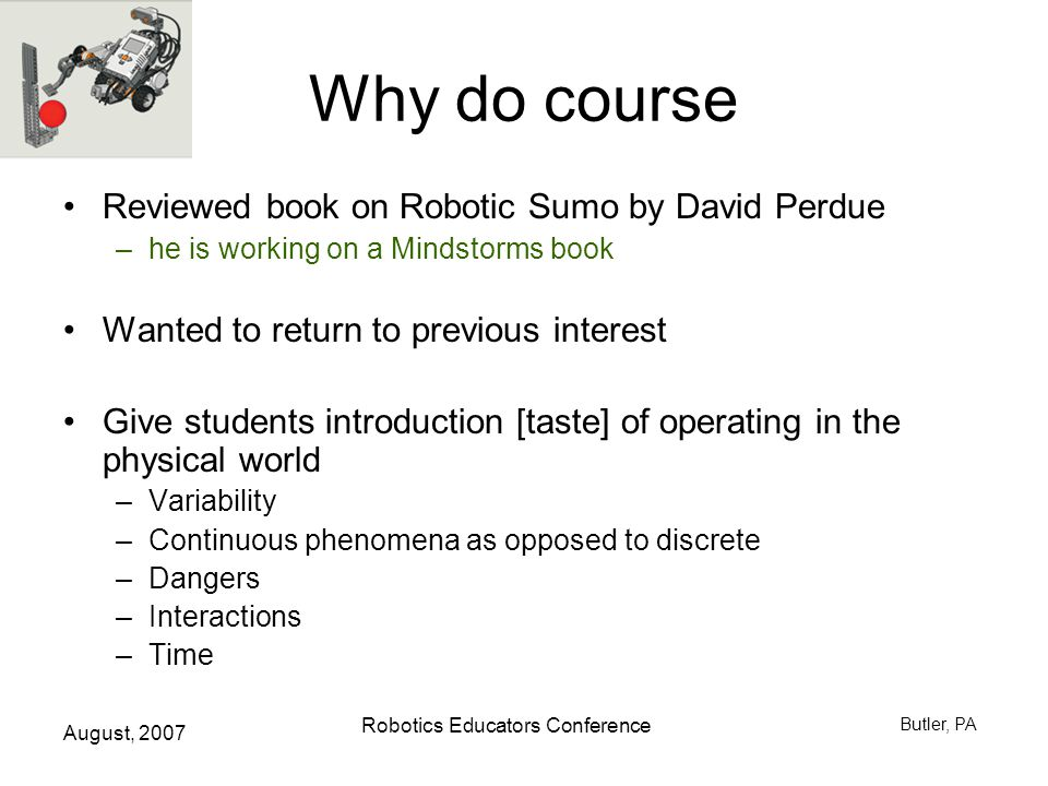 August, 2007 Robotics Educators Conference Butler, PA Why do course Reviewed book on Robotic Sumo by David Perdue –he is working on a Mindstorms book Wanted to return to previous interest Give students introduction [taste] of operating in the physical world –Variability –Continuous phenomena as opposed to discrete –Dangers –Interactions –Time