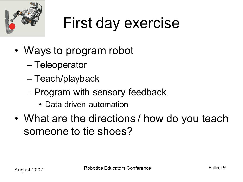 August, 2007 Robotics Educators Conference Butler, PA First day exercise Ways to program robot –Teleoperator –Teach/playback –Program with sensory feedback Data driven automation What are the directions / how do you teach someone to tie shoes