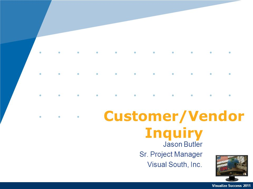 Visualize Success 2011 Jason Butler Sr. Project Manager Visual South, Inc. Customer/Vendor Inquiry