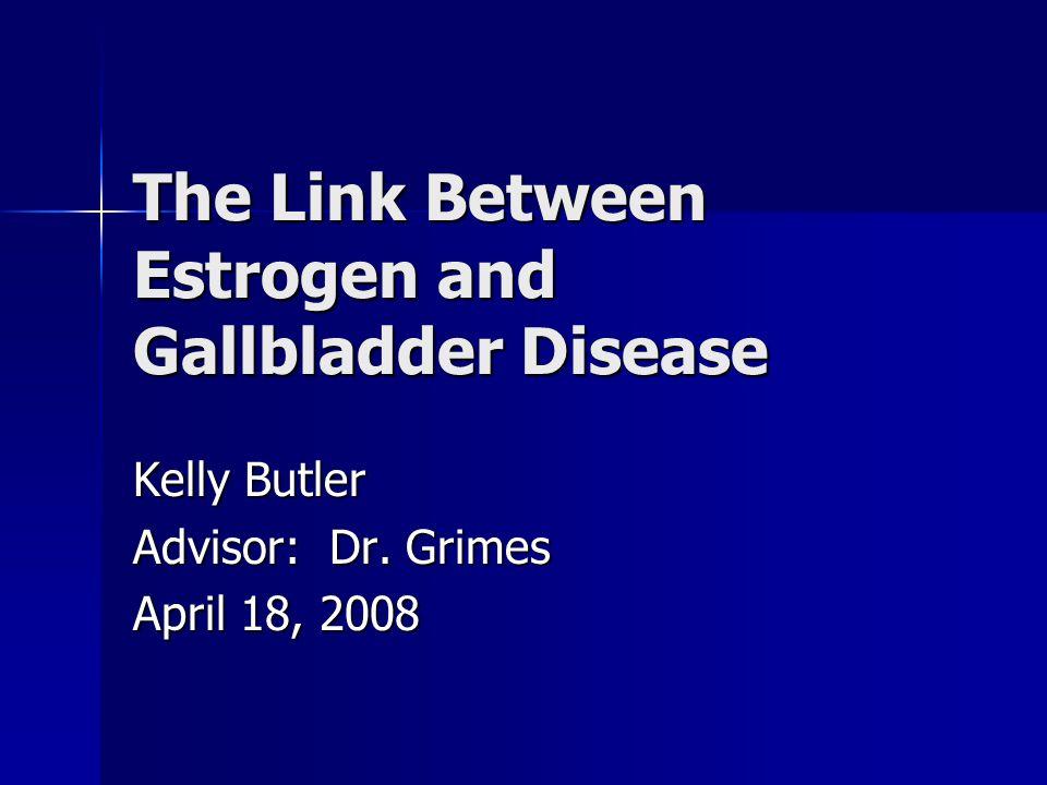 The Link Between Estrogen and Gallbladder Disease Kelly Butler Advisor: Dr. Grimes April 18, 2008