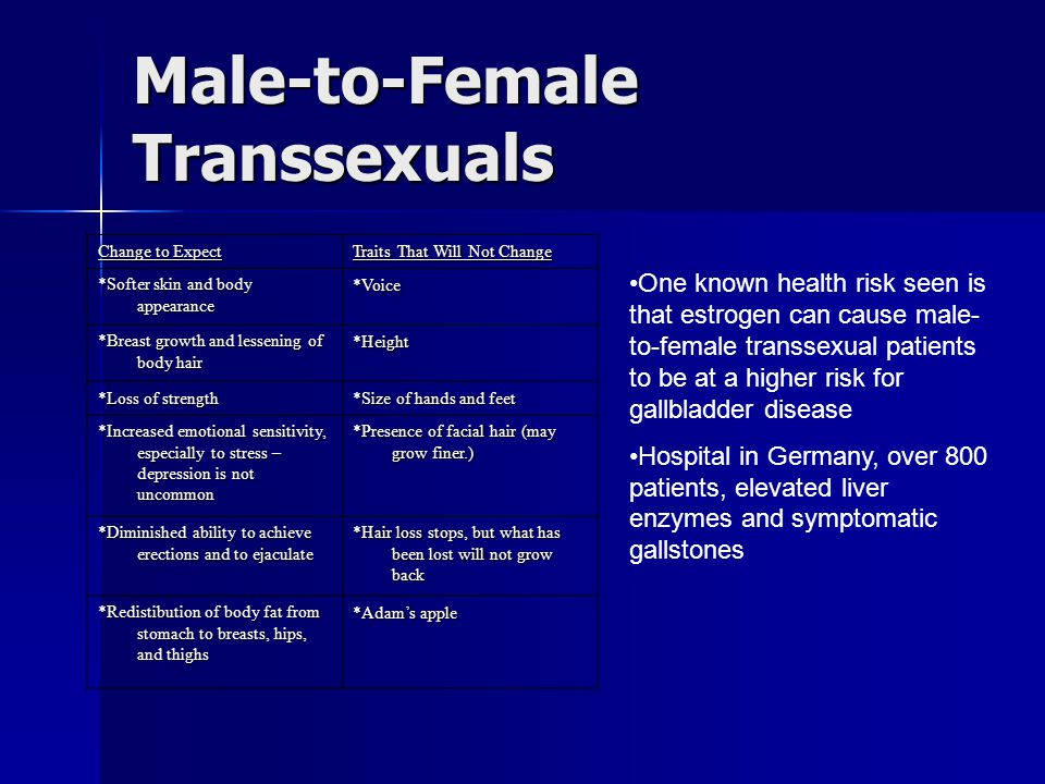Male-to-Female Transsexuals Change to Expect Traits That Will Not Change *Softer skin and body appearance *Voice *Breast growth and lessening of body hair *Height *Loss of strength *Size of hands and feet *Increased emotional sensitivity, especially to stress – depression is not uncommon *Presence of facial hair (may grow finer.) *Diminished ability to achieve erections and to ejaculate *Hair loss stops, but what has been lost will not grow back *Redistibution of body fat from stomach to breasts, hips, and thighs *Adam's apple One known health risk seen is that estrogen can cause male- to-female transsexual patients to be at a higher risk for gallbladder disease Hospital in Germany, over 800 patients, elevated liver enzymes and symptomatic gallstones