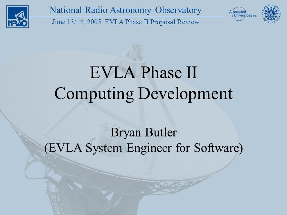 National Radio Astronomy Observatory June 13/14, 2005 EVLA Phase II Proposal Review EVLA Phase II Computing Development Bryan Butler (EVLA System Engi