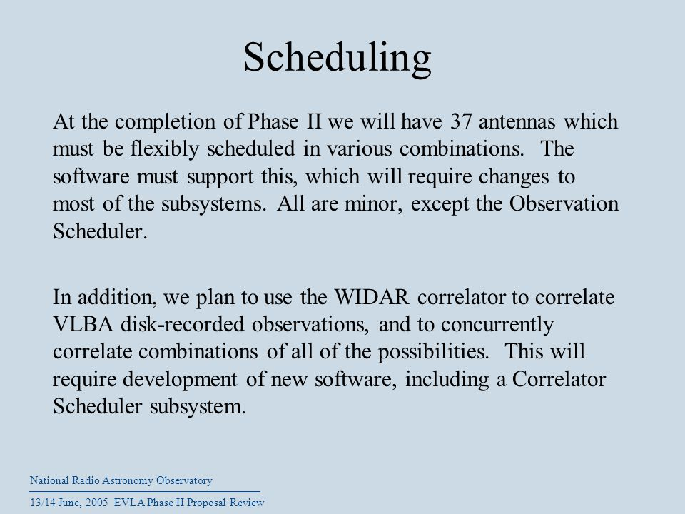 National Radio Astronomy Observatory 13/14 June, 2005 EVLA Phase II Proposal Review Scheduling At the completion of Phase II we will have 37 antennas which must be flexibly scheduled in various combinations.